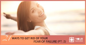 21 Ways to Get Rid of Your Fear of Failure Once and for All – Part II