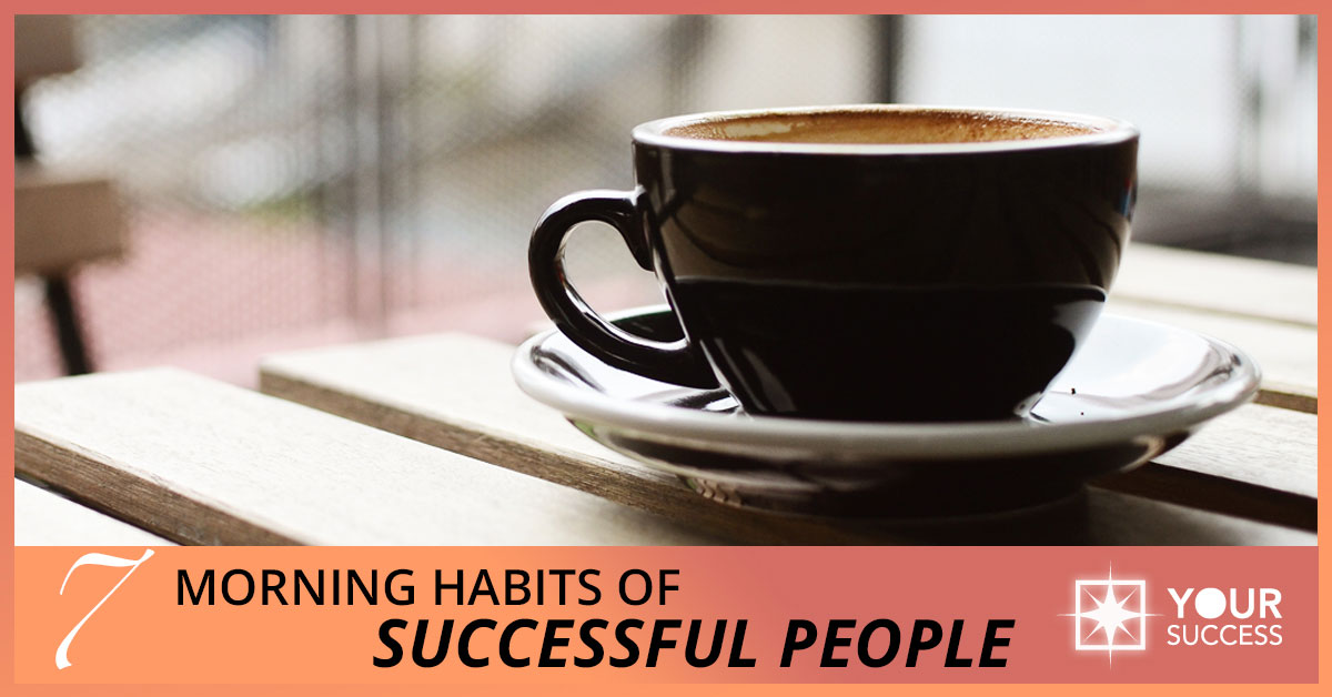 7 Morning Habits of Successful People: Take Charge of Your Mornings
